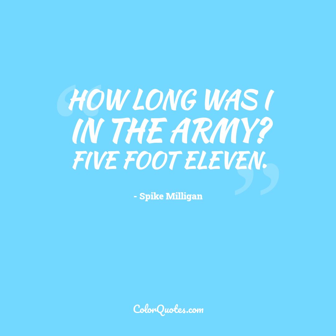 How long was I in the army? Five foot eleven.