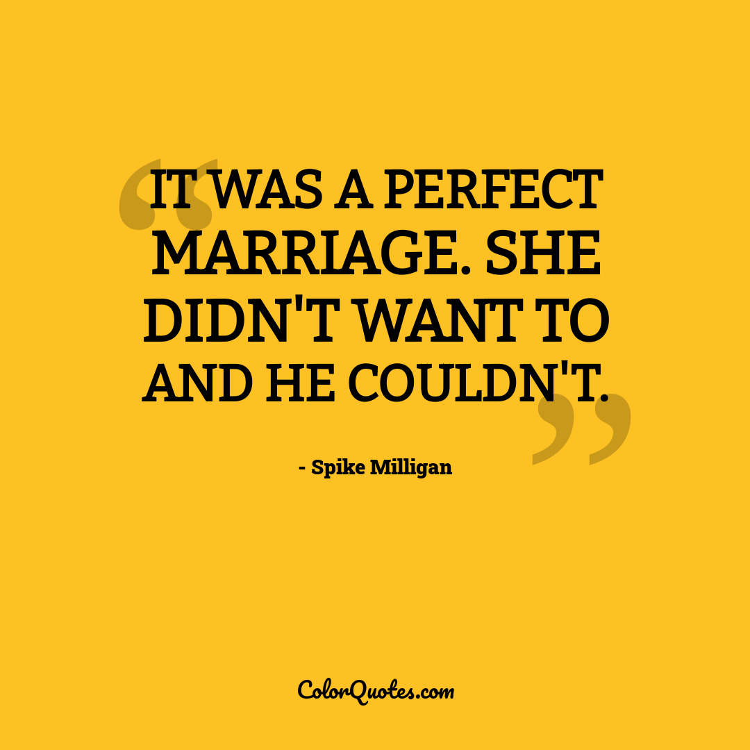 It was a perfect marriage. She didn't want to and he couldn't.