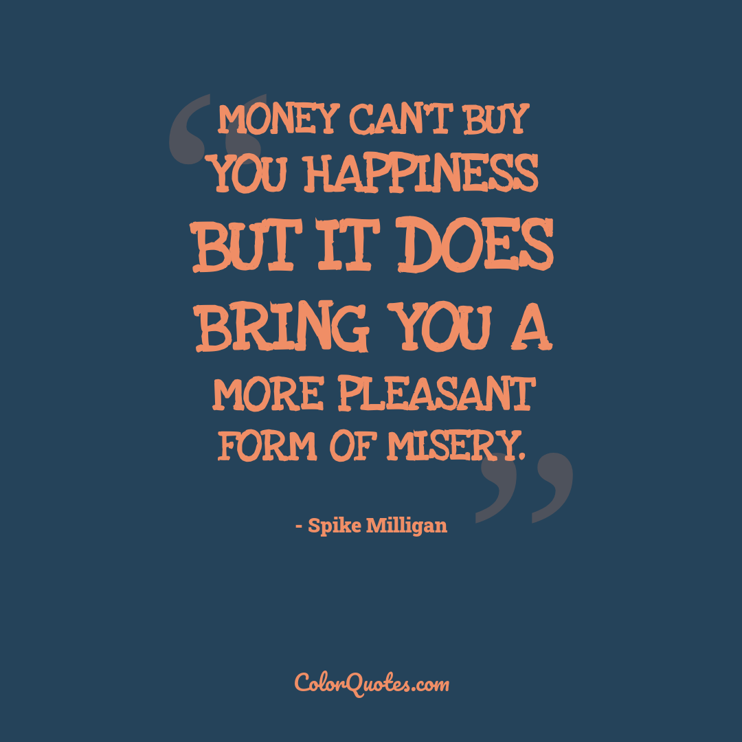 Money can't buy you happiness but it does bring you a more pleasant form of misery.