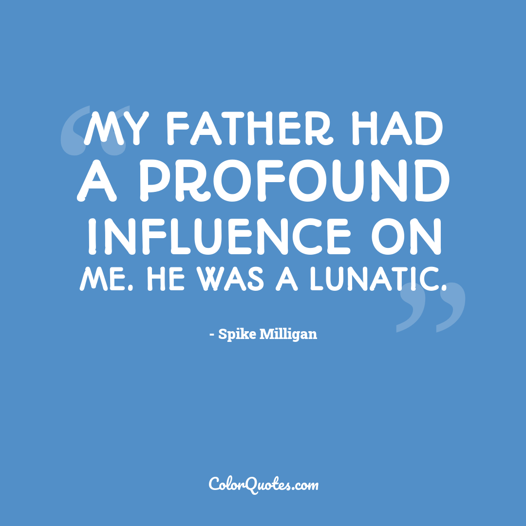 My Father had a profound influence on me. He was a lunatic.