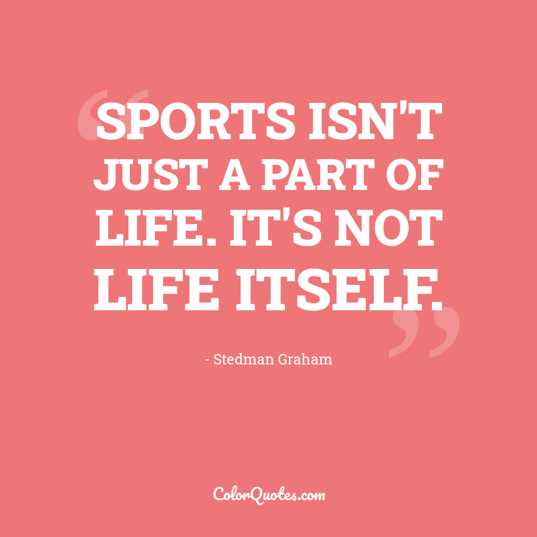 Sports isn't just a part of life. It's not life itself.
