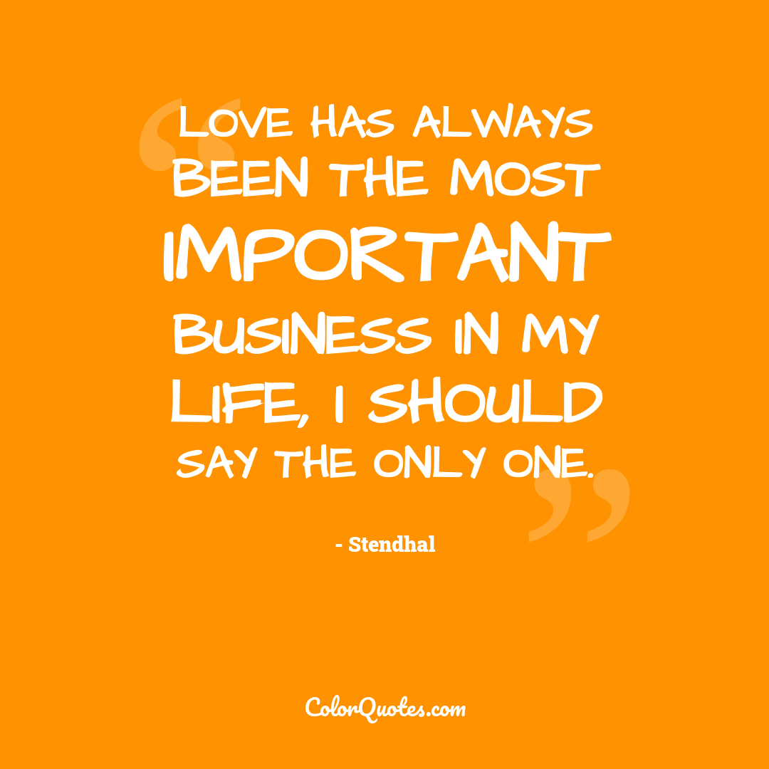 Love has always been the most important business in my life, I should say the only one.