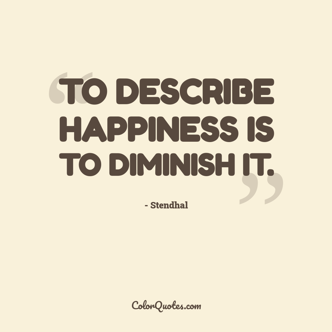 To describe happiness is to diminish it.
