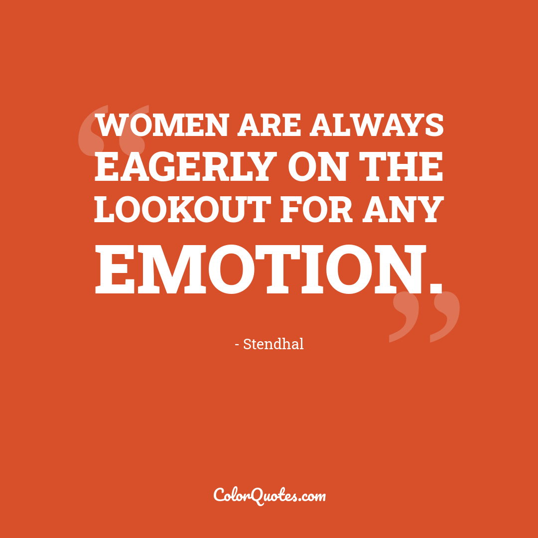 Women are always eagerly on the lookout for any emotion.