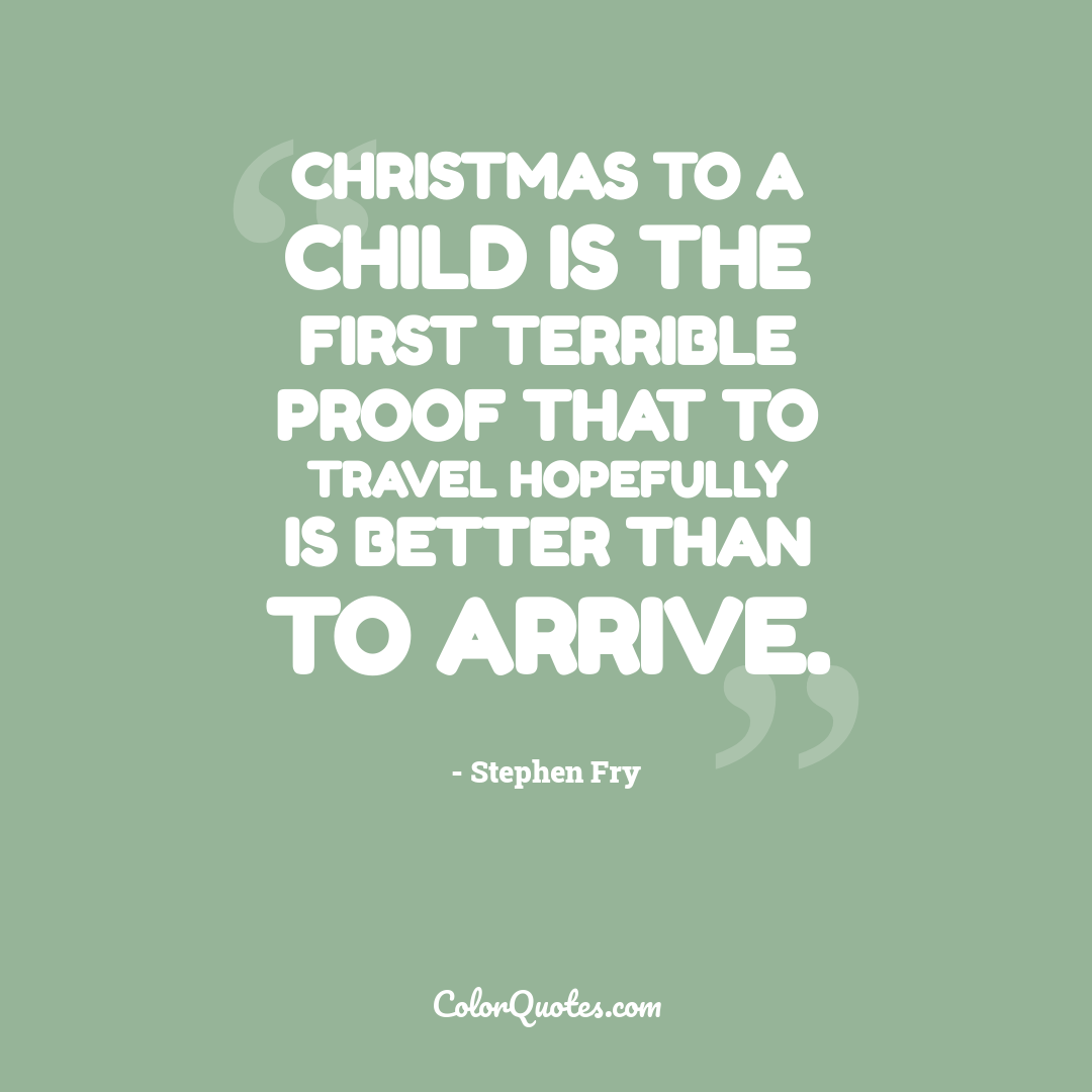 Christmas to a child is the first terrible proof that to travel hopefully is better than to arrive.