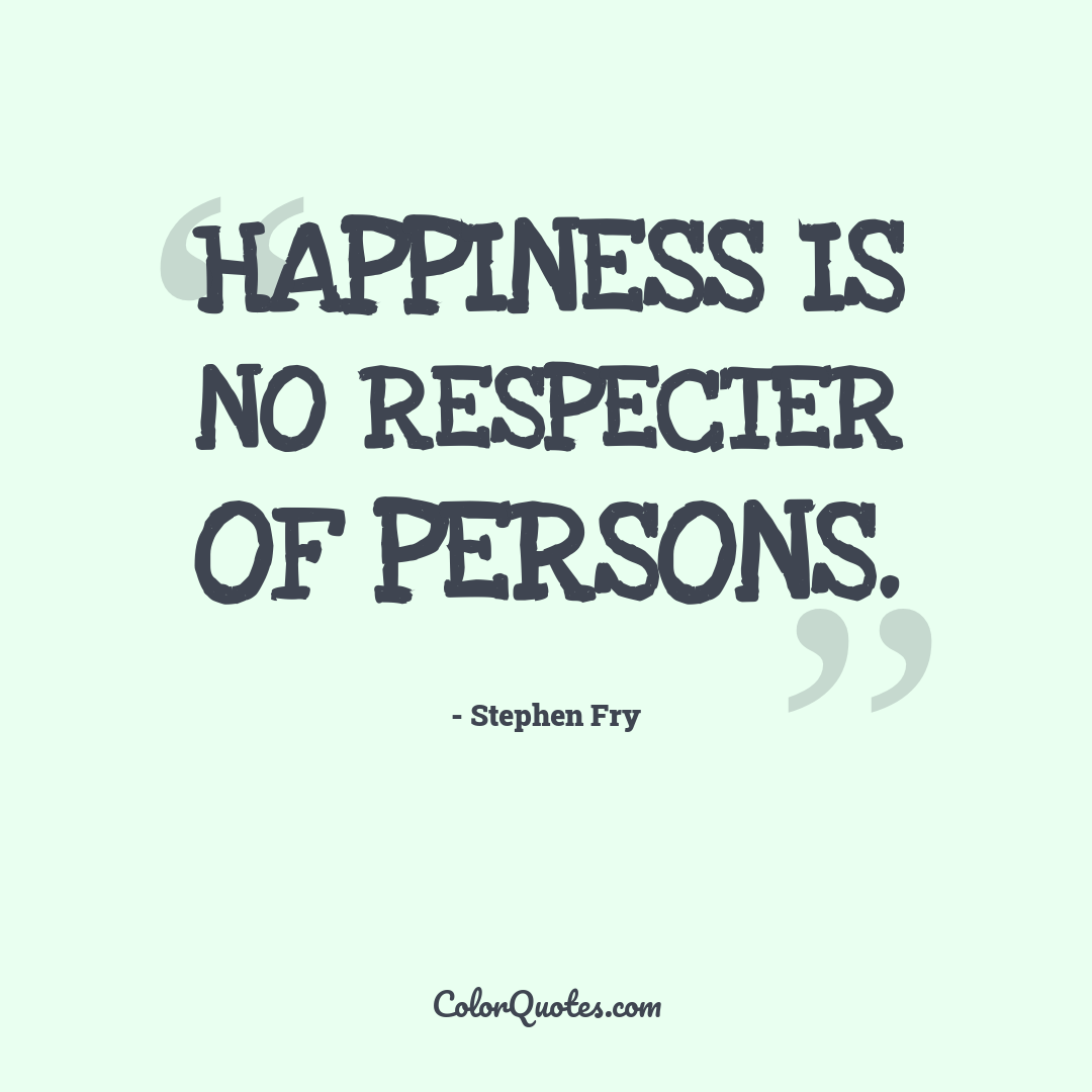 Happiness is no respecter of persons.