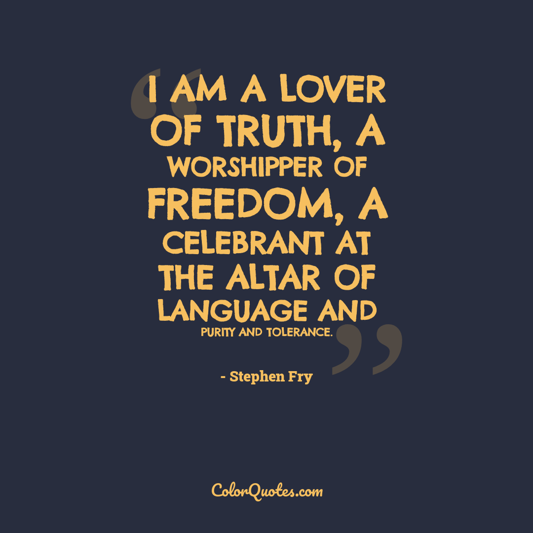 I am a lover of truth, a worshipper of freedom, a celebrant at the altar of language and purity and tolerance.