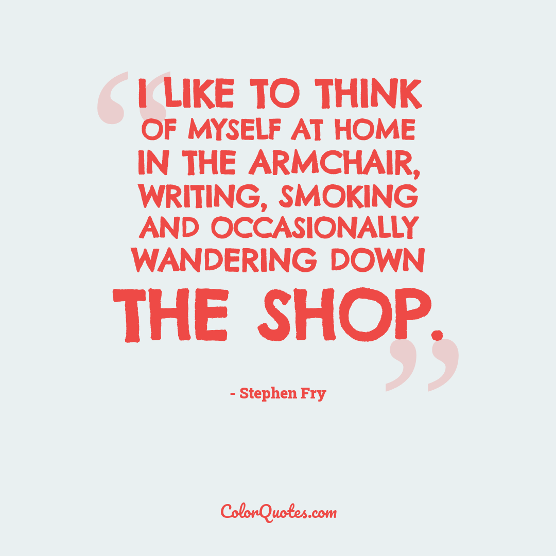I like to think of myself at home in the armchair, writing, smoking and occasionally wandering down the shop.