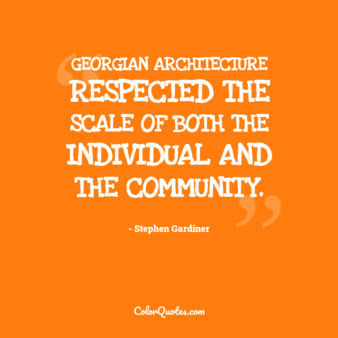 Georgian architecture respected the scale of both the individual and the community.