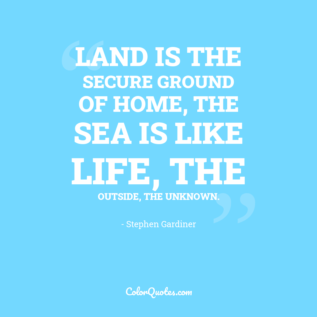Land is the secure ground of home, the sea is like life, the outside, the unknown.