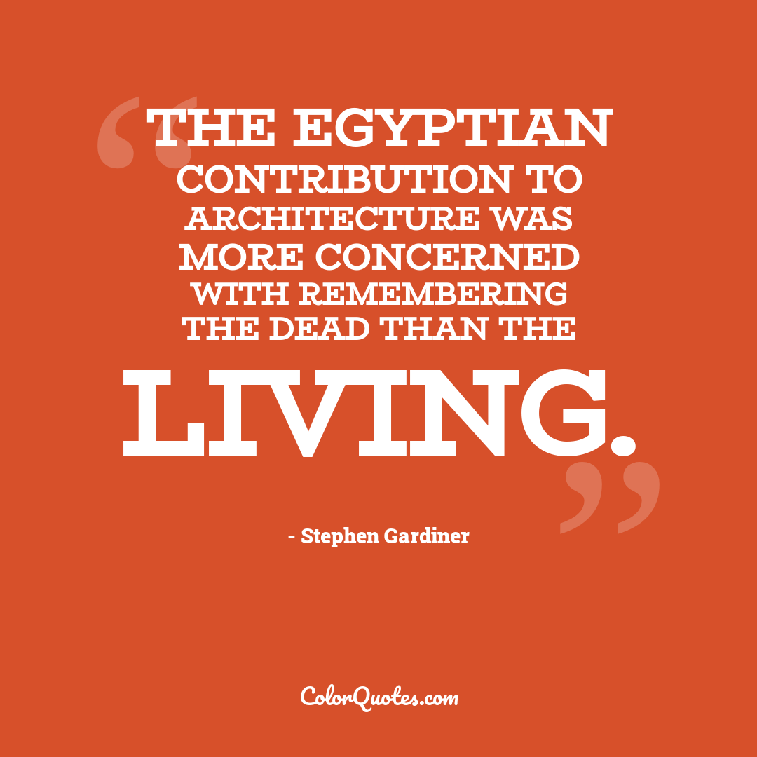 The Egyptian contribution to architecture was more concerned with remembering the dead than the living.