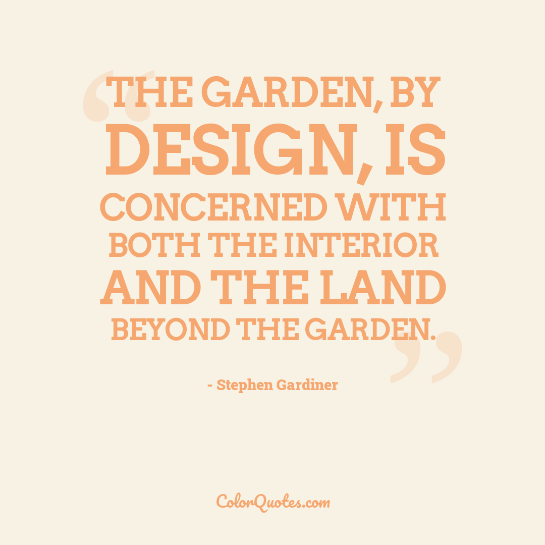 The garden, by design, is concerned with both the interior and the land beyond the garden.
