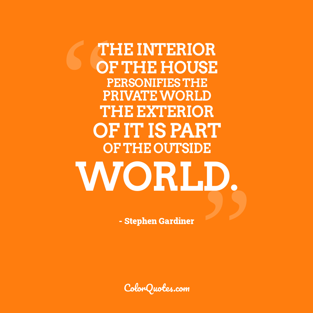 The interior of the house personifies the private world the exterior of it is part of the outside world.