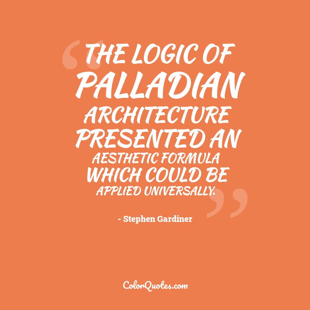 The logic of Palladian architecture presented an aesthetic formula which could be applied universally.