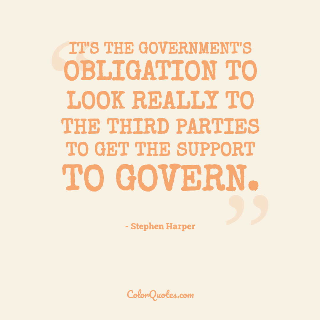 It's the government's obligation to look really to the third parties to get the support to govern.