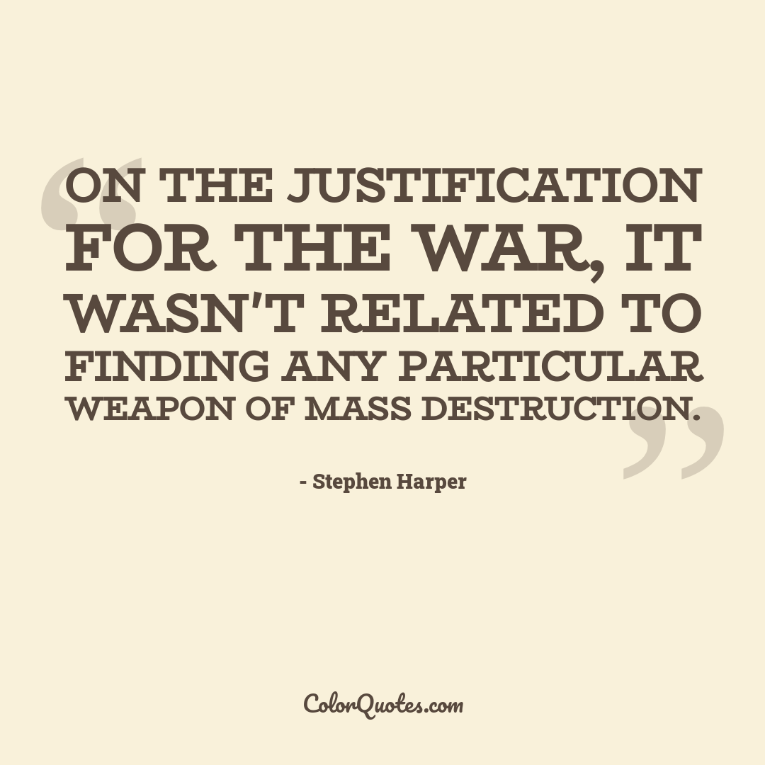 On the justification for the war, it wasn't related to finding any particular weapon of mass destruction.