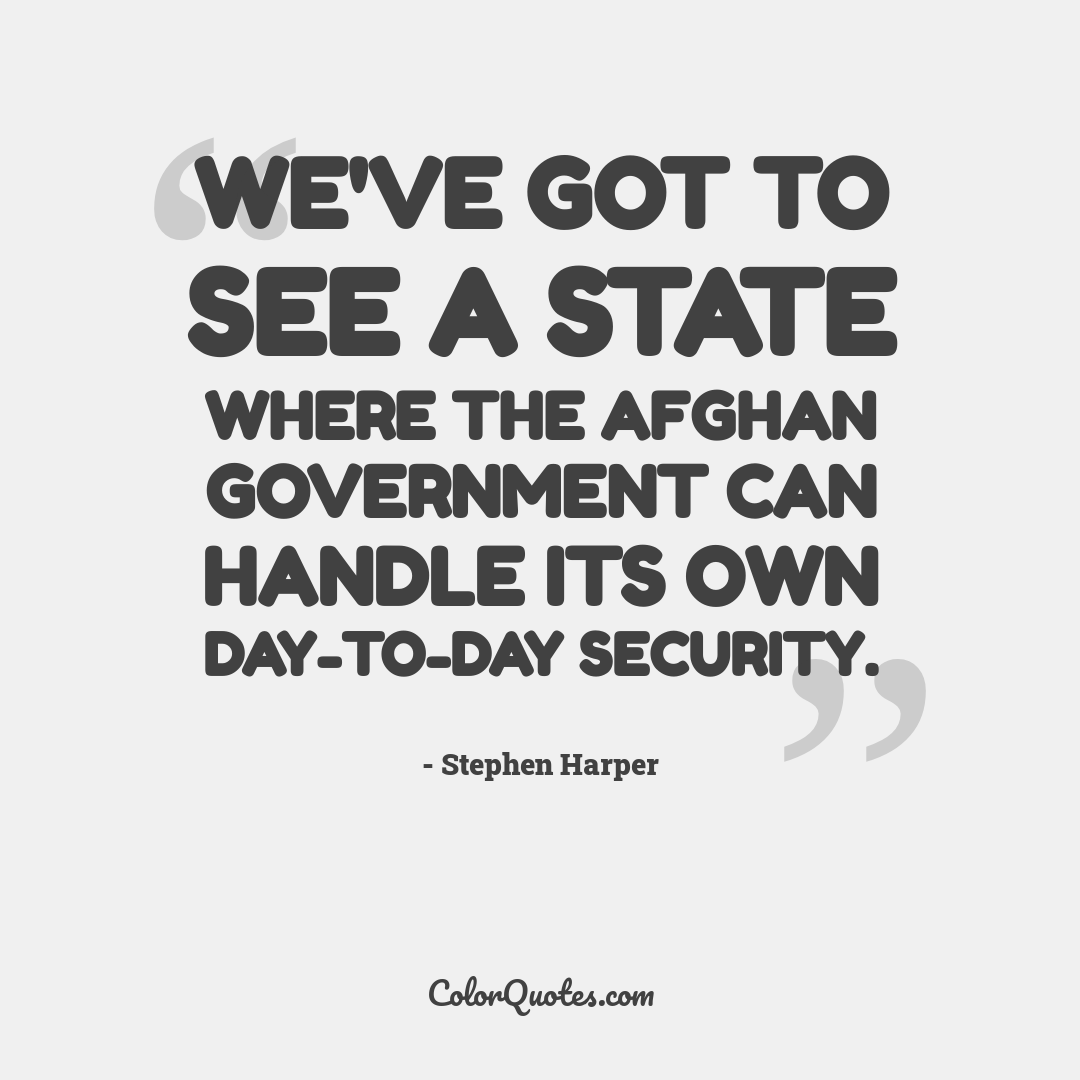 We've got to see a state where the Afghan government can handle its own day-to-day security.