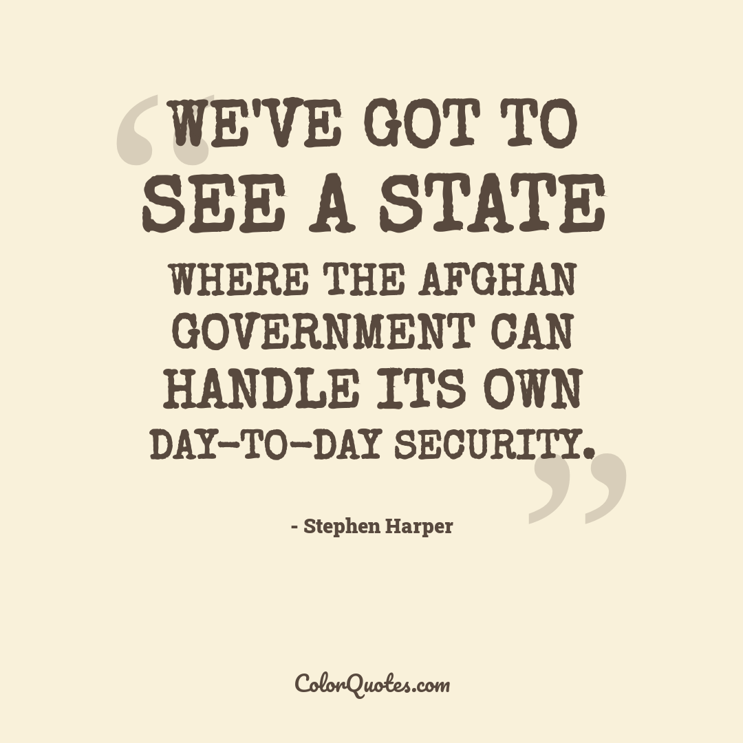 We've got to see a state where the Afghan government can handle its own day-to-day security. by Stephen Harper