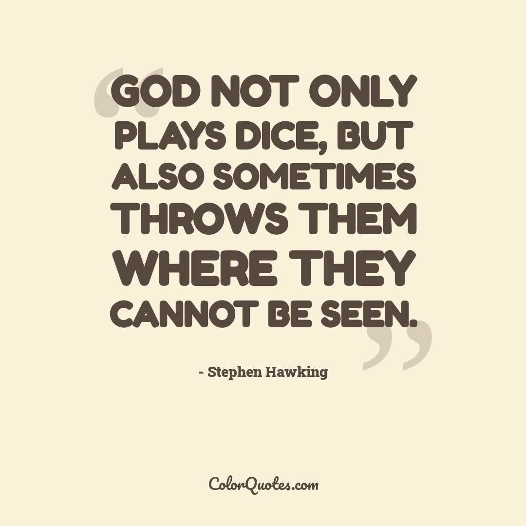 God not only plays dice, but also sometimes throws them where they cannot be seen.