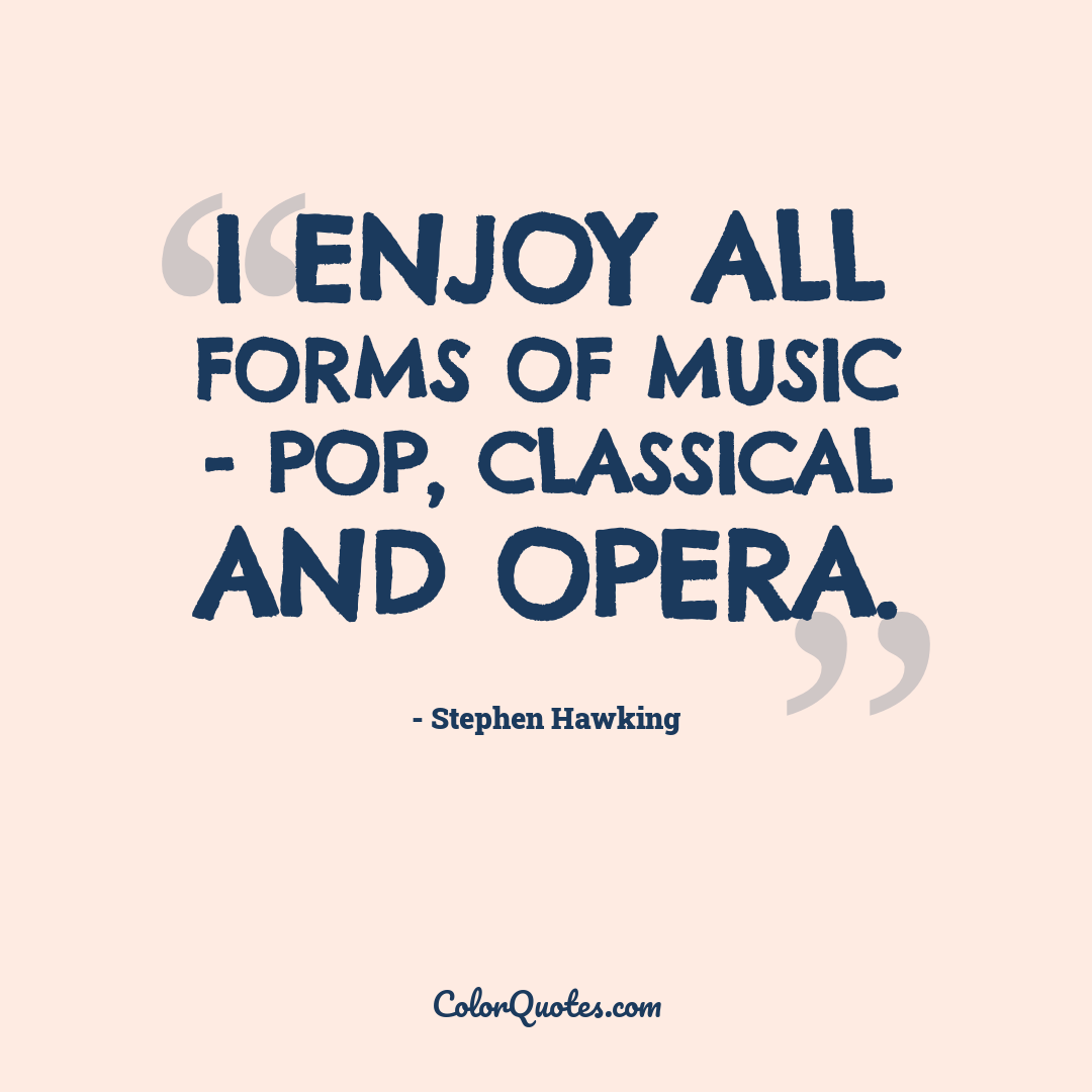 I enjoy all forms of music - pop, classical and opera.