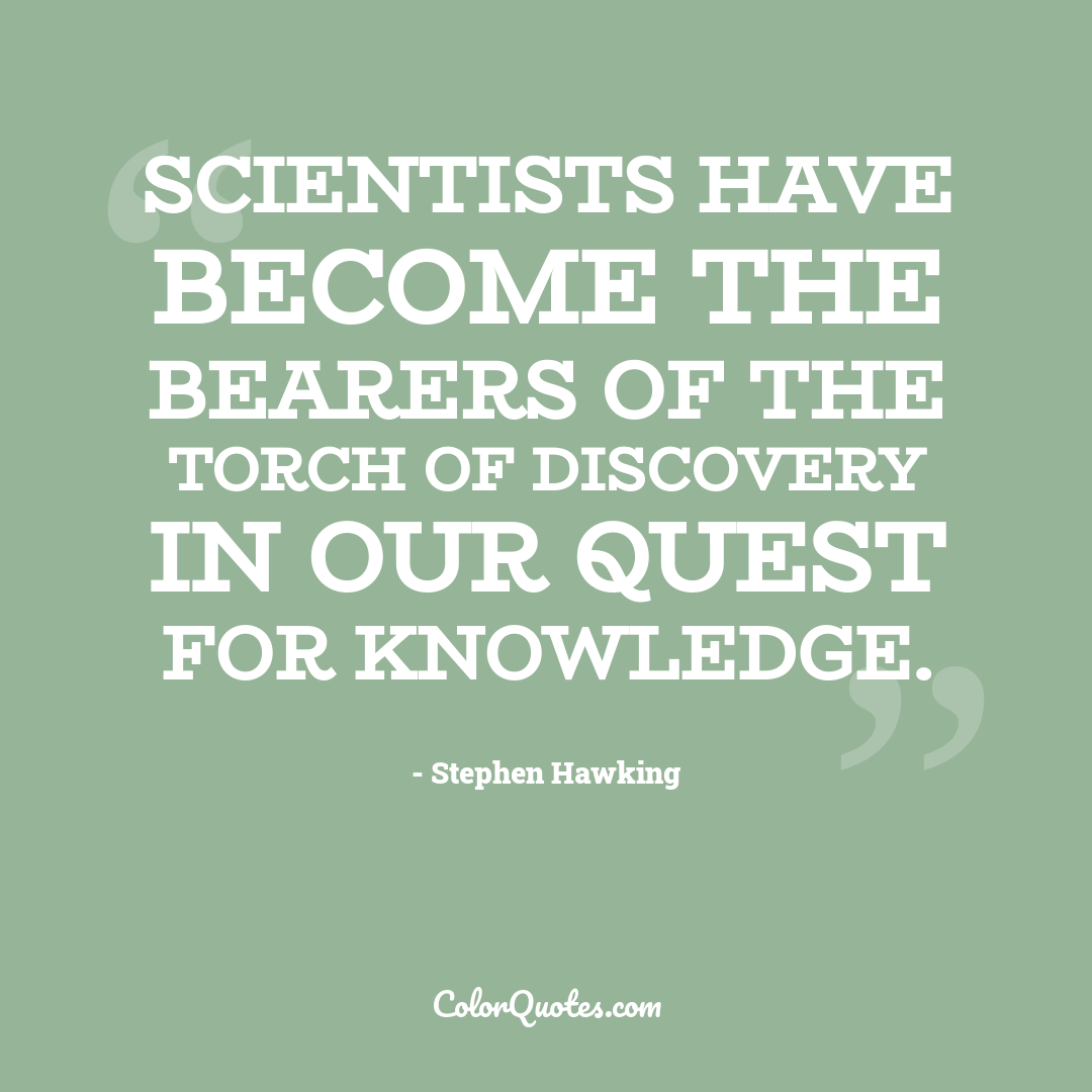 Scientists have become the bearers of the torch of discovery in our quest for knowledge.