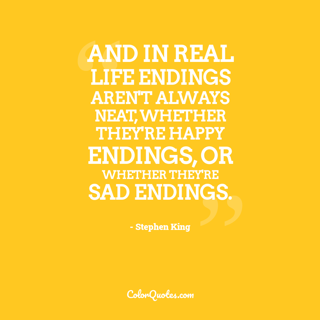 And in real life endings aren't always neat, whether they're happy endings, or whether they're sad endings.