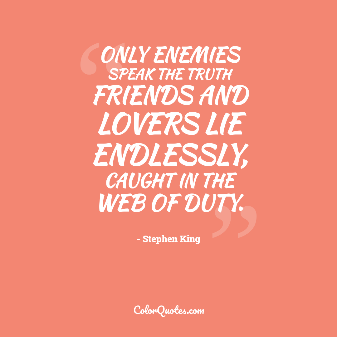 Only enemies speak the truth friends and lovers lie endlessly, caught in the web of duty.