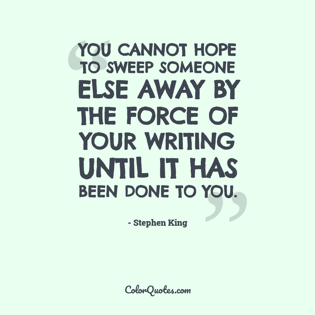You cannot hope to sweep someone else away by the force of your writing until it has been done to you.