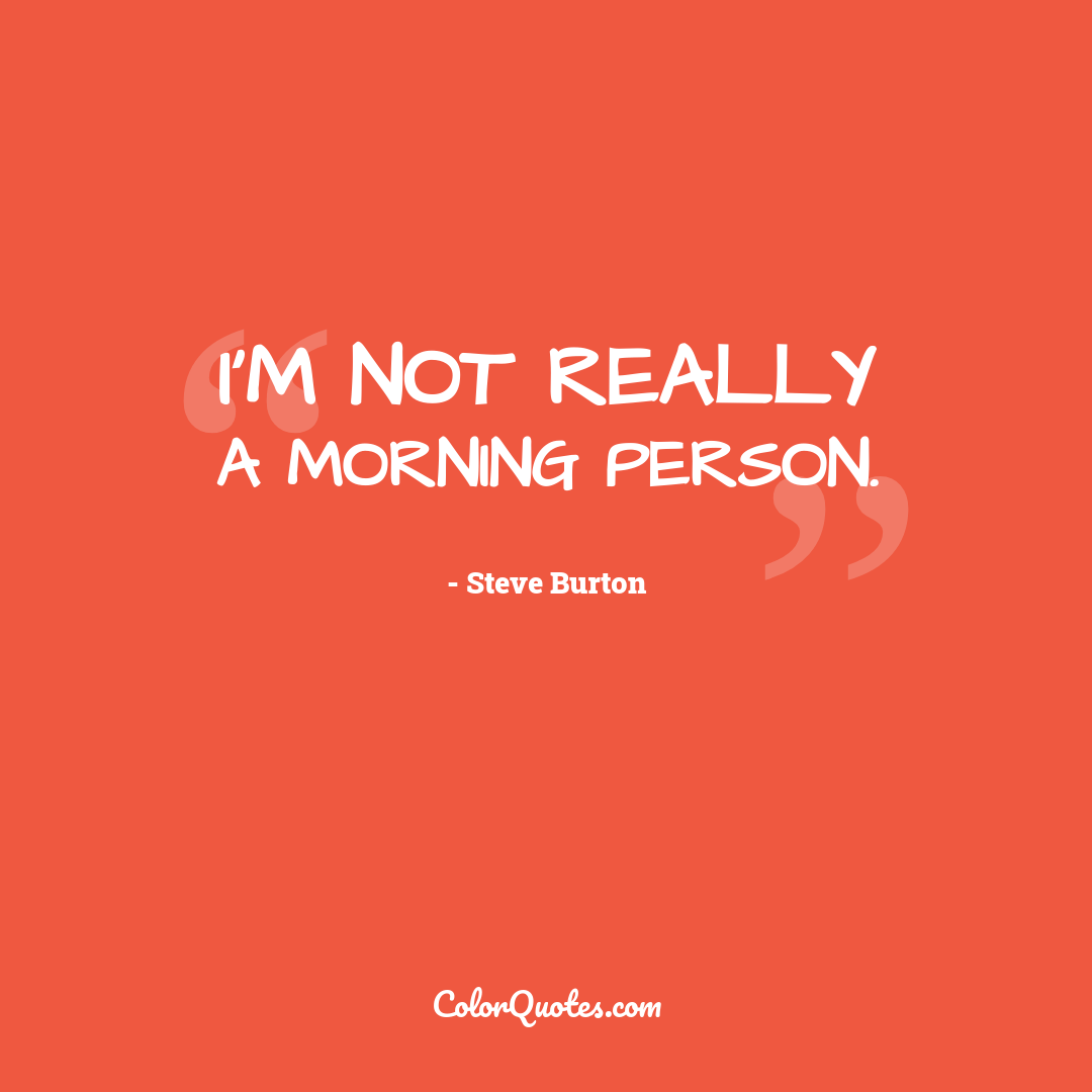 I'm not really a morning person.