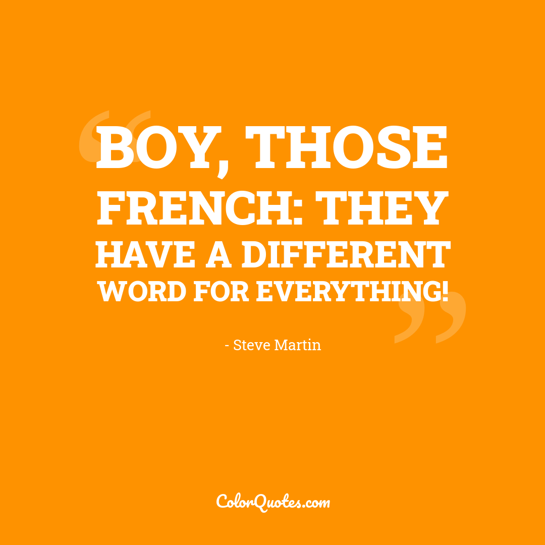 Boy, those French: they have a different word for everything!