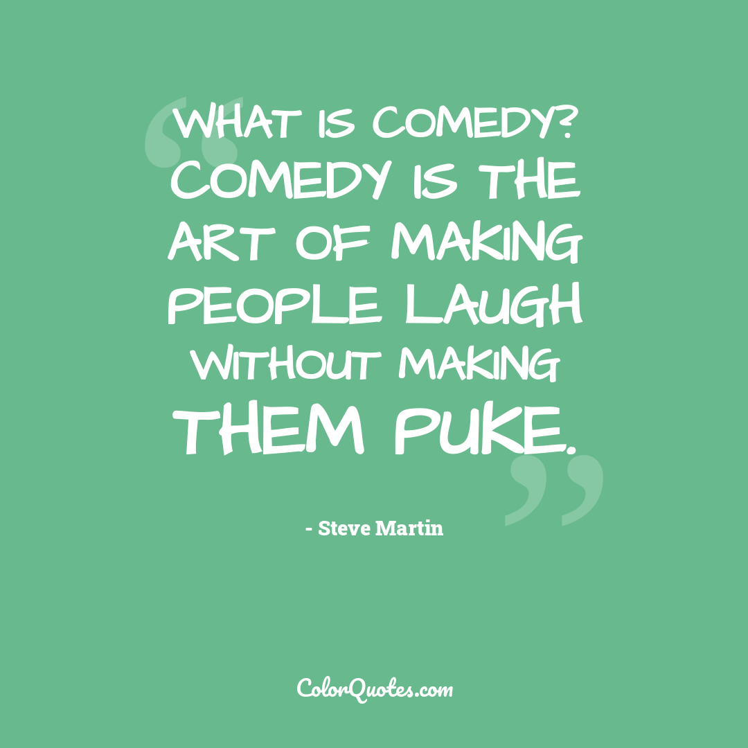 What is comedy? Comedy is the art of making people laugh without making them puke.