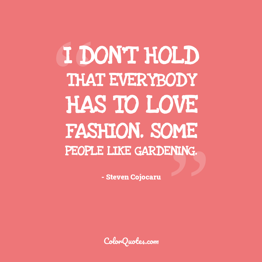 I don't hold that everybody has to love fashion. Some people like gardening.