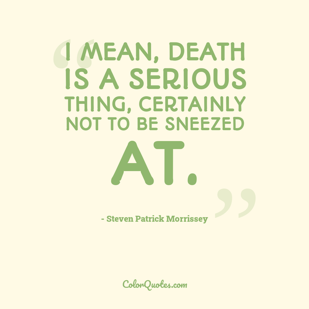I mean, death is a serious thing, certainly not to be sneezed at.