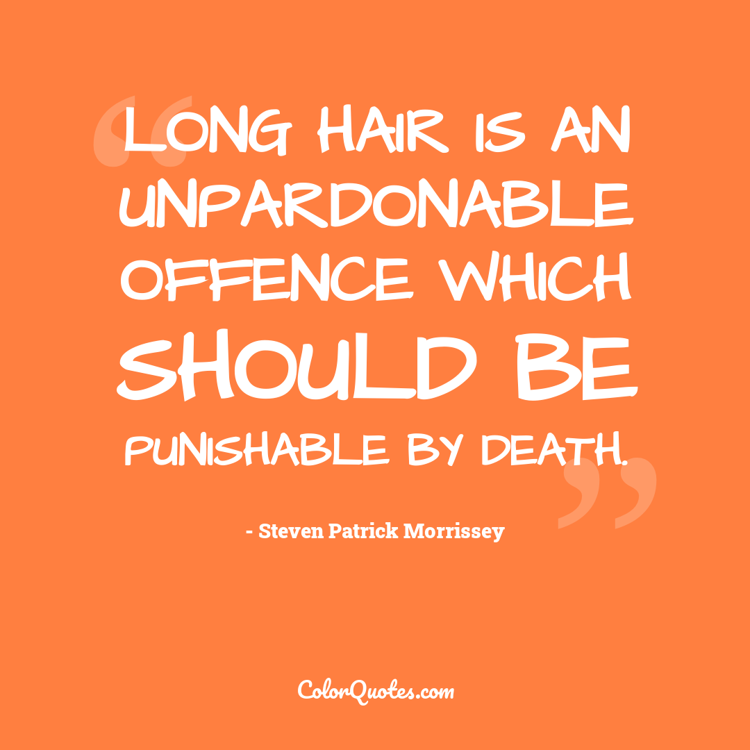 Long hair is an unpardonable offence which should be punishable by death.