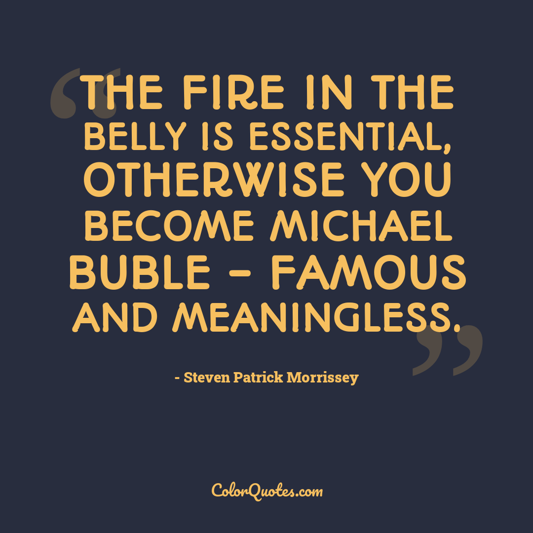 The fire in the belly is essential, otherwise you become Michael Buble - famous and meaningless.