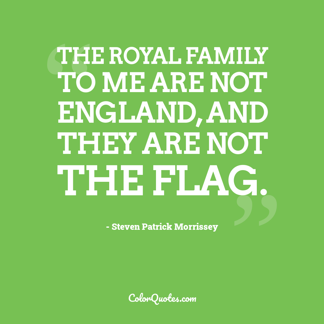 The Royal family to me are not England, and they are not the flag.