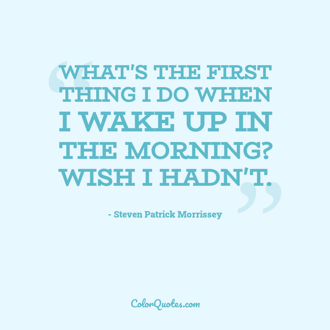 What's the first thing I do when I wake up in the morning? Wish I hadn't.