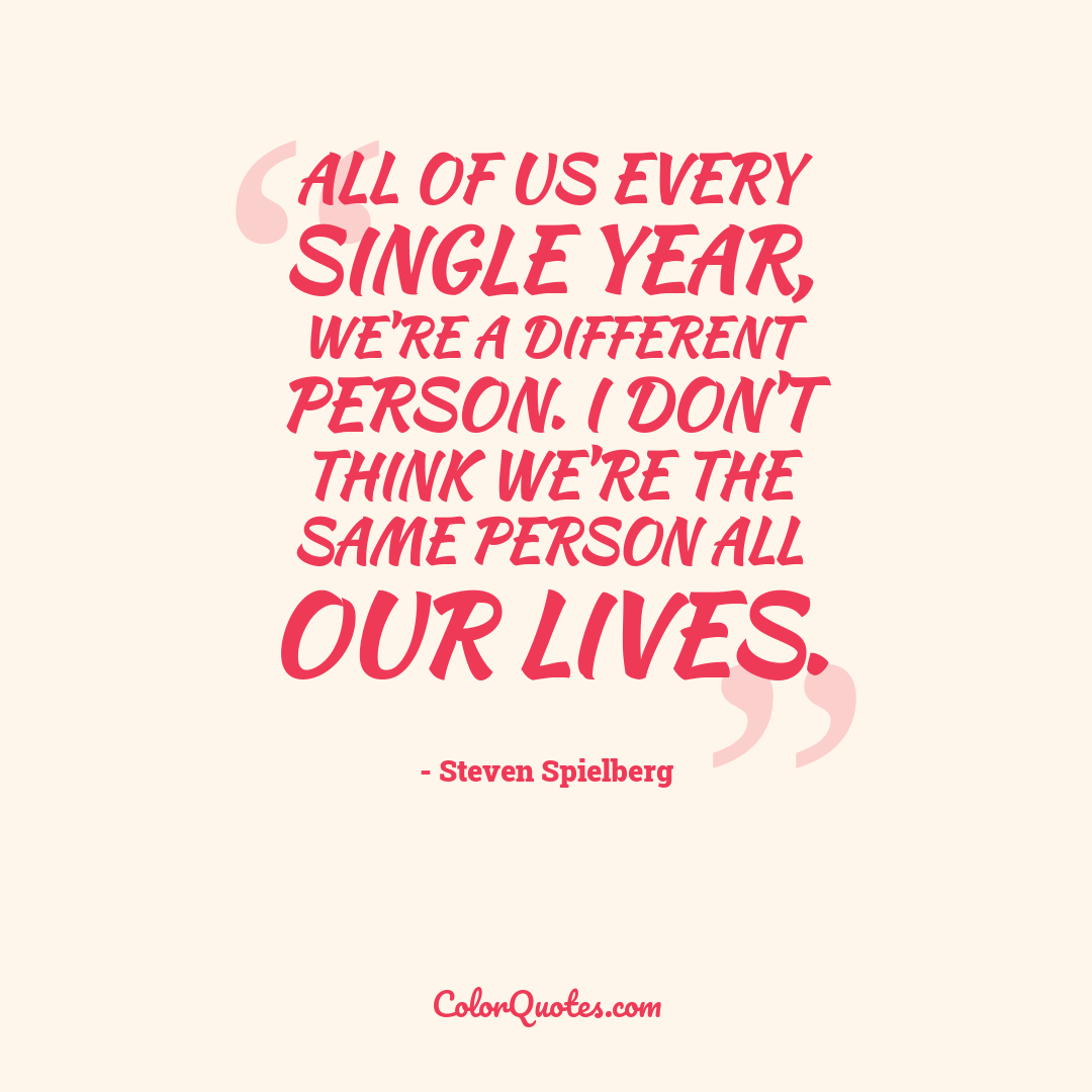 All of us every single year, we're a different person. I don't think we're the same person all our lives.