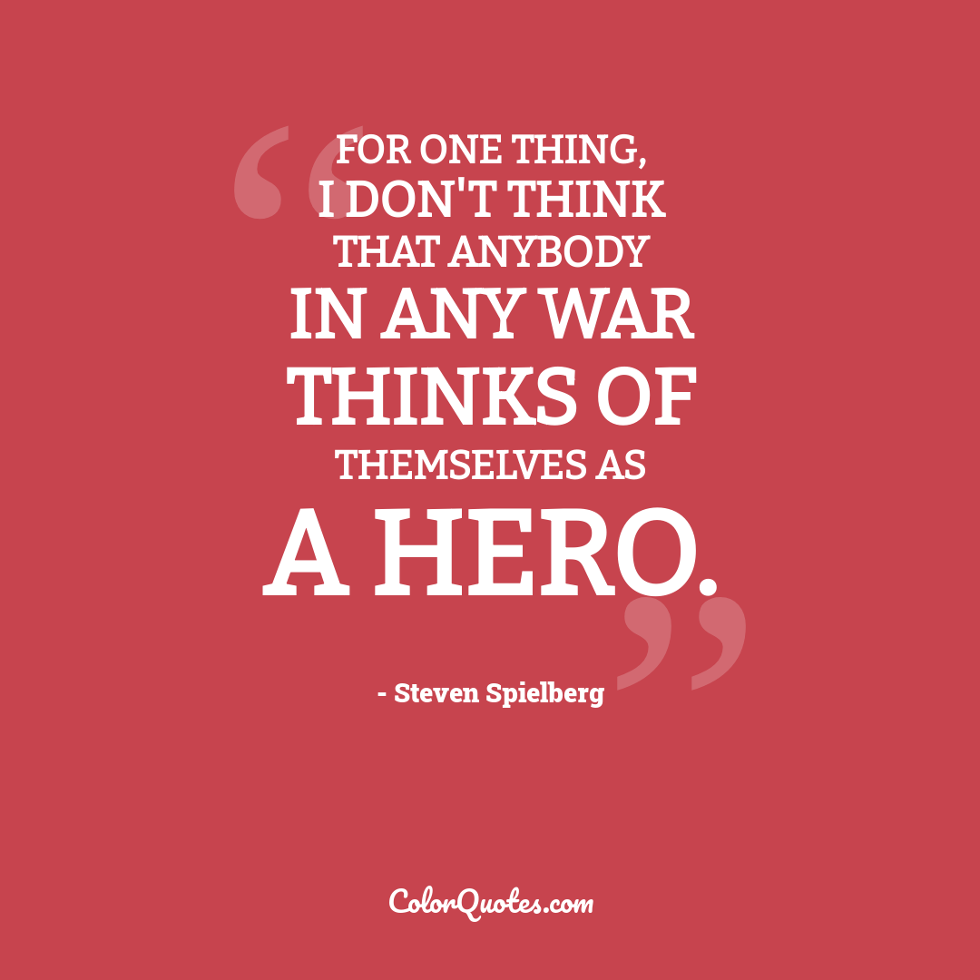 For one thing, I don't think that anybody in any war thinks of themselves as a hero.