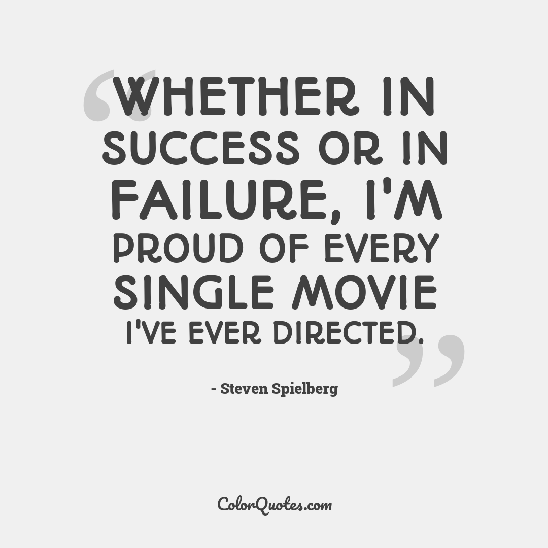 Whether in success or in failure, I'm proud of every single movie I've ever directed.