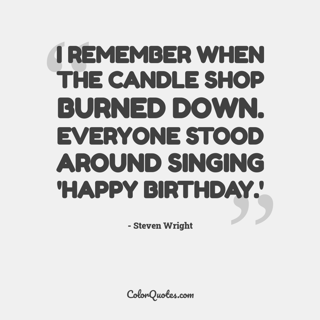 I remember when the candle shop burned down. Everyone stood around singing 'Happy Birthday.'