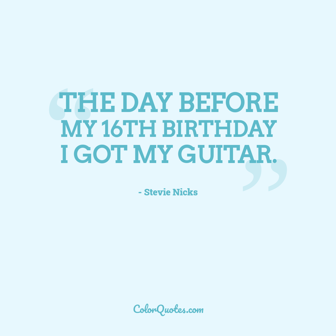 The day before my 16th birthday I got my guitar.