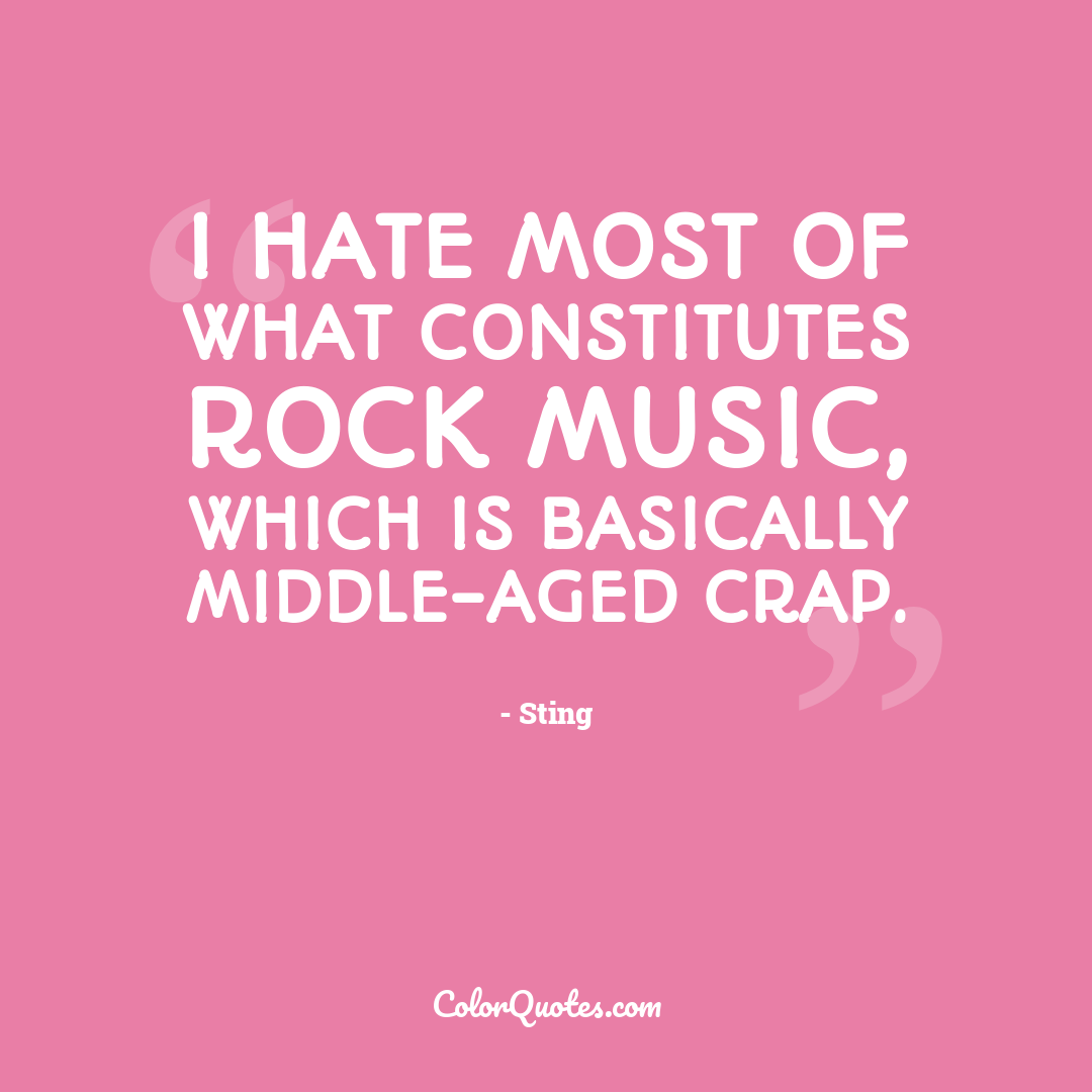 I hate most of what constitutes rock music, which is basically middle-aged crap.