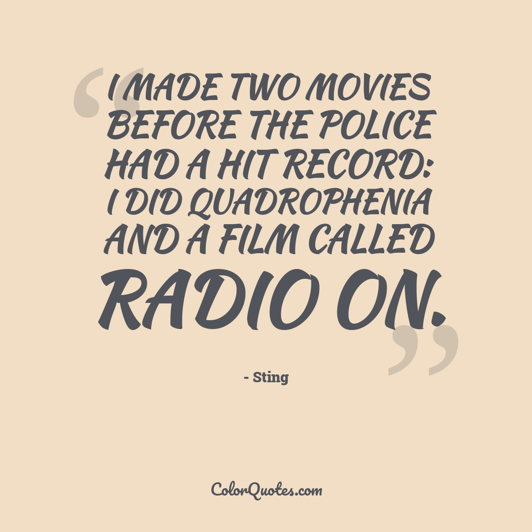 I made two movies before The Police had a hit record: I did Quadrophenia and a film called Radio On.