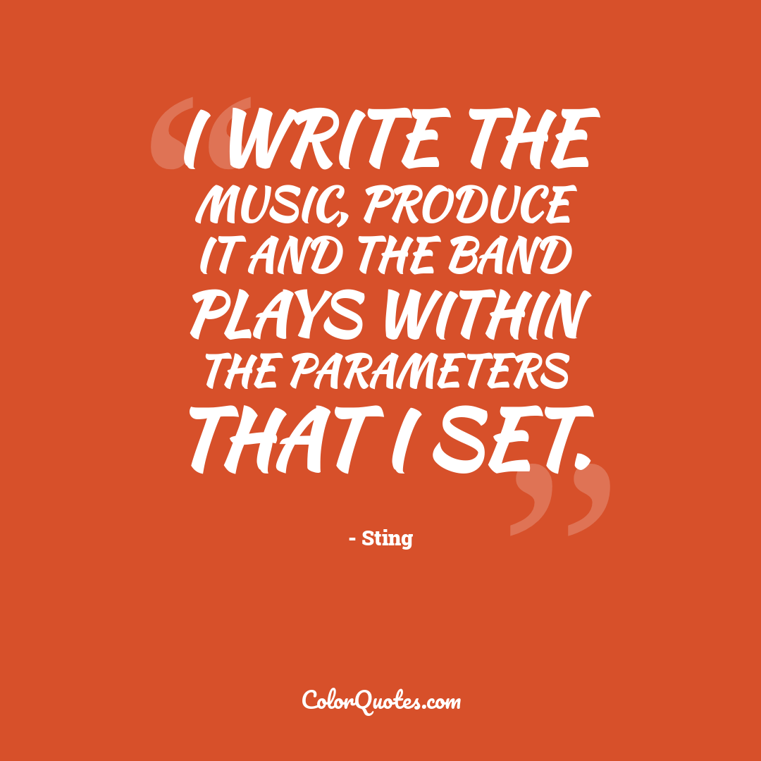 I write the music, produce it and the band plays within the parameters that I set.
