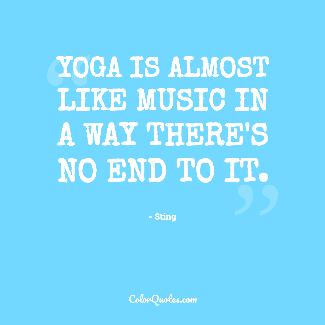 Yoga is almost like music in a way there's no end to it.