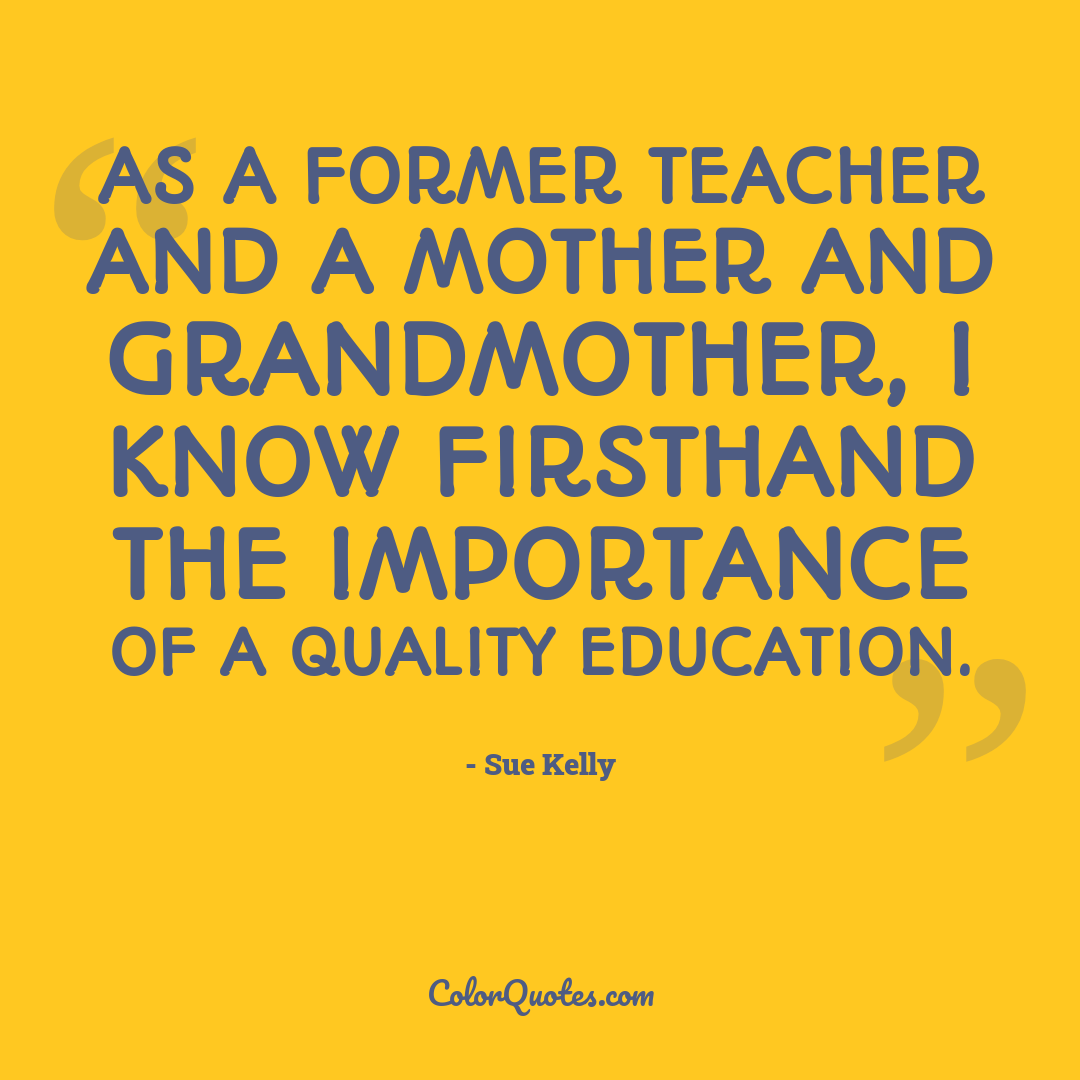 As a former teacher and a mother and grandmother, I know firsthand the importance of a quality education.