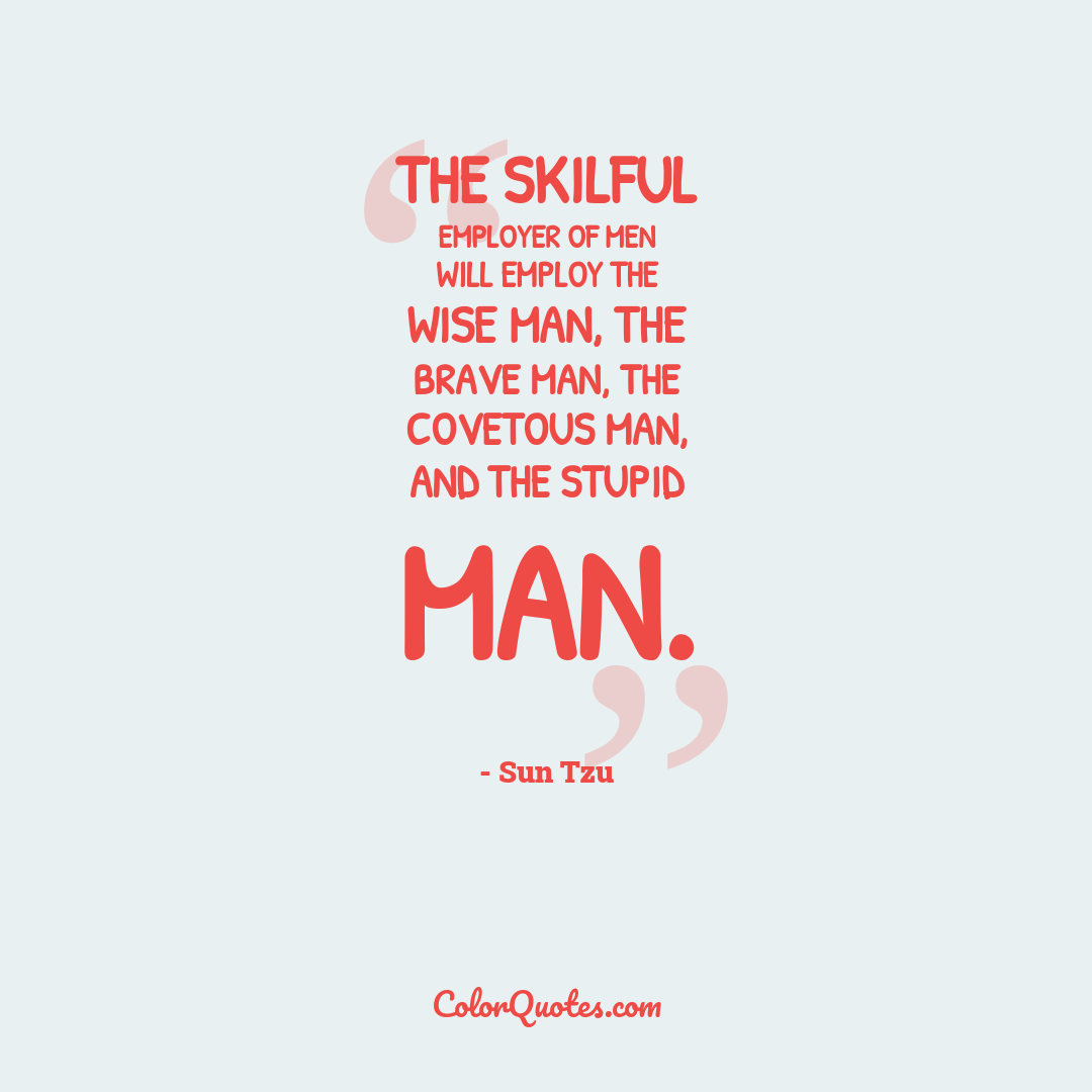 The skilful employer of men will employ the wise man, the brave man, the covetous man, and the stupid man.
