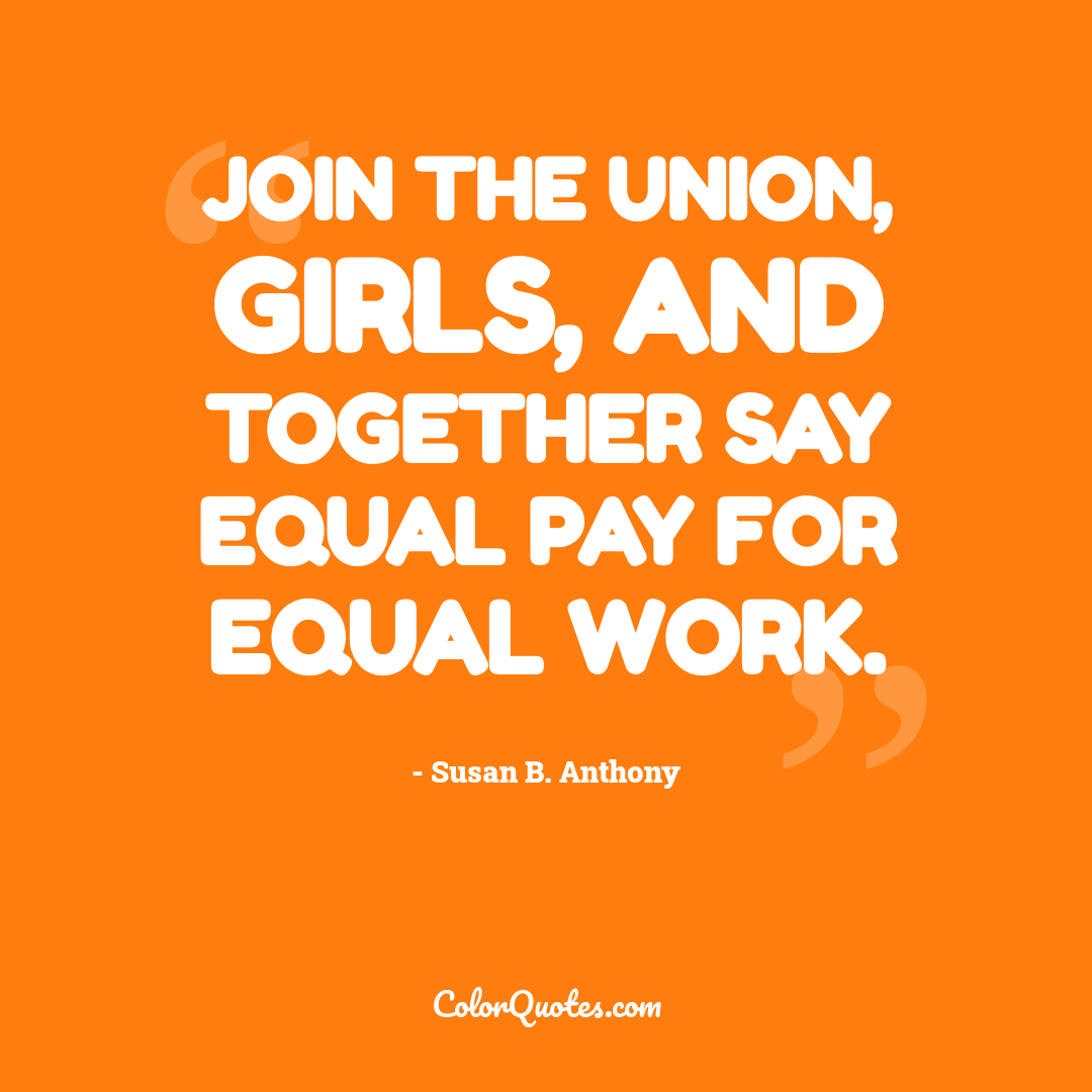 Join the union, girls, and together say Equal Pay for Equal Work.