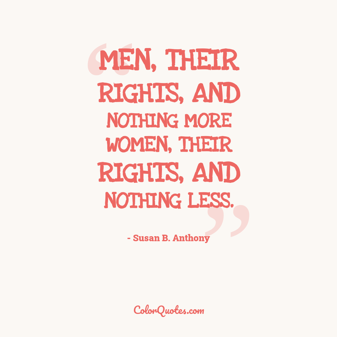 Men, their rights, and nothing more women, their rights, and nothing less.